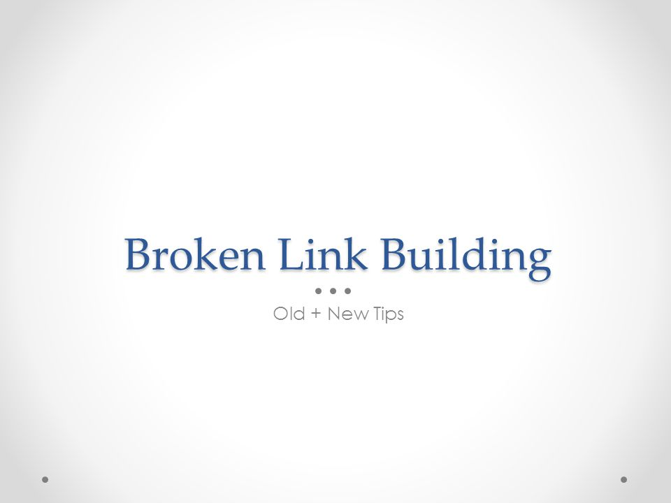 Broken Link Building Old + New Tips