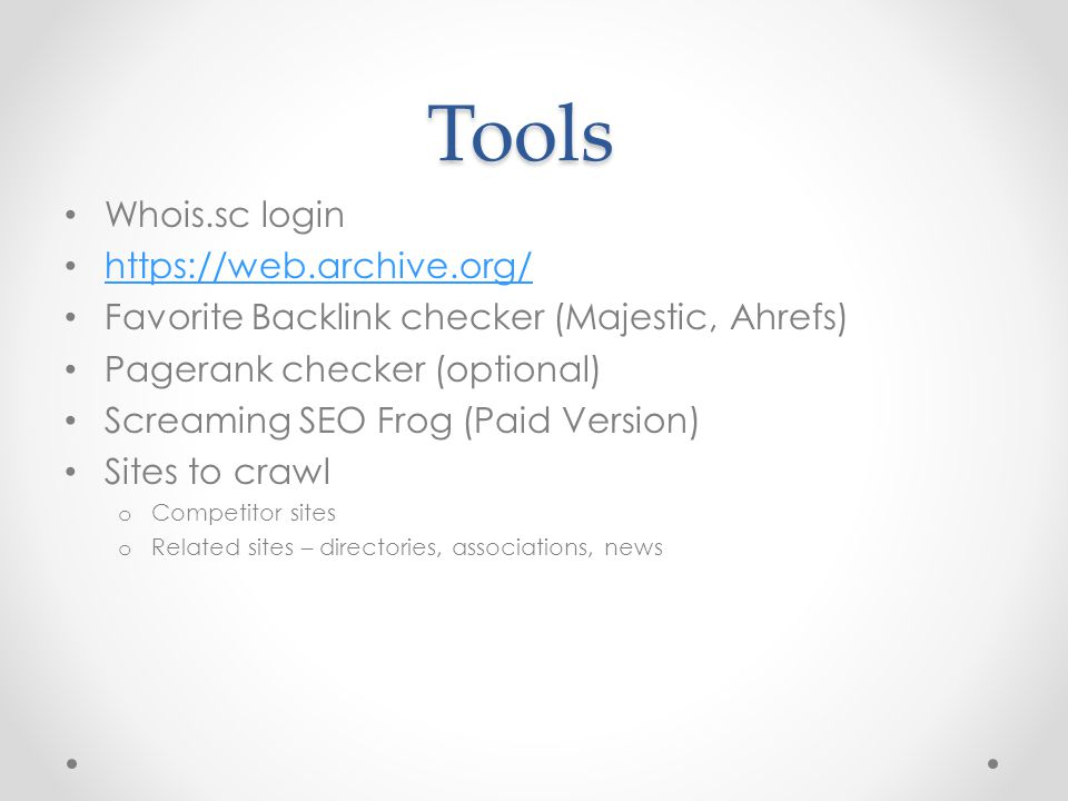 Tools Whois.sc login https://web.archive.org/ Favorite Backlink checker (Majestic, Ahrefs) Pagerank checker (optional) Screaming SEO Frog (Paid Version) Sites to crawl o Competitor sites o Related sites – directories, associations, news
