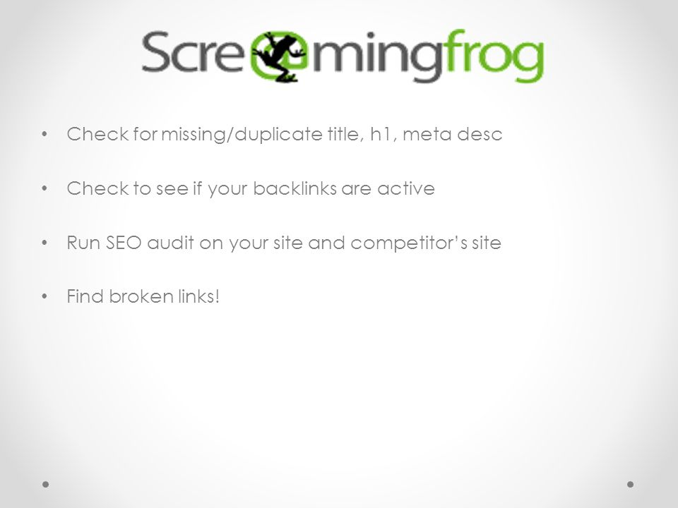 Check for missing/duplicate title, h1, meta desc Check to see if your backlinks are active Run SEO audit on your site and competitor's site Find broken links!