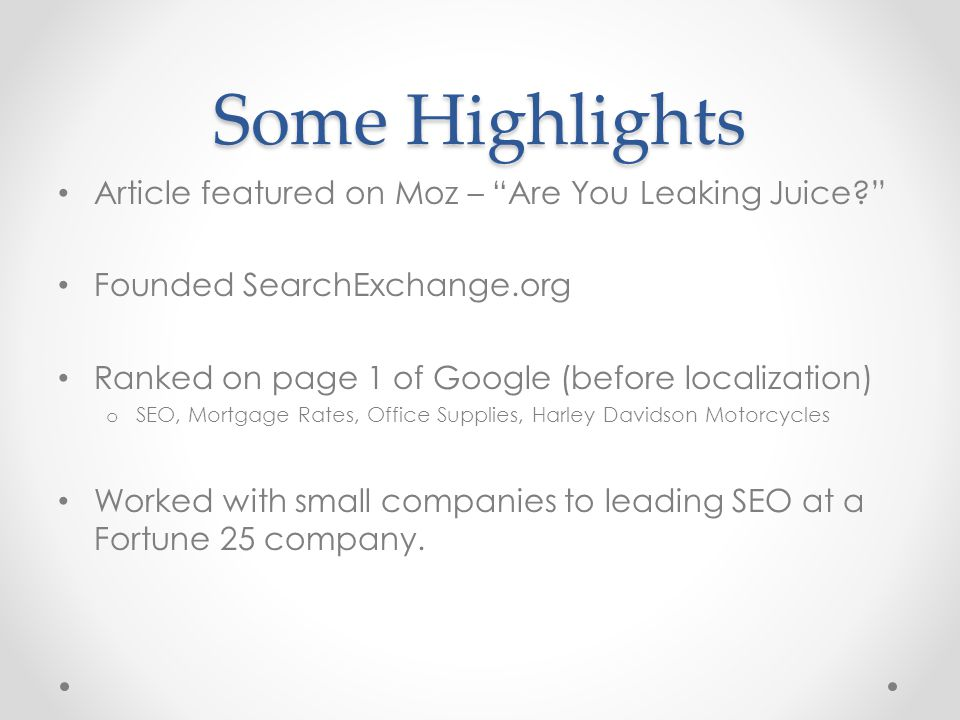 Some Highlights Article featured on Moz – Are You Leaking Juice? Founded SearchExchange.org Ranked on page 1 of Google (before localization) o SEO, Mortgage Rates, Office Supplies, Harley Davidson Motorcycles Worked with small companies to leading SEO at a Fortune 25 company.