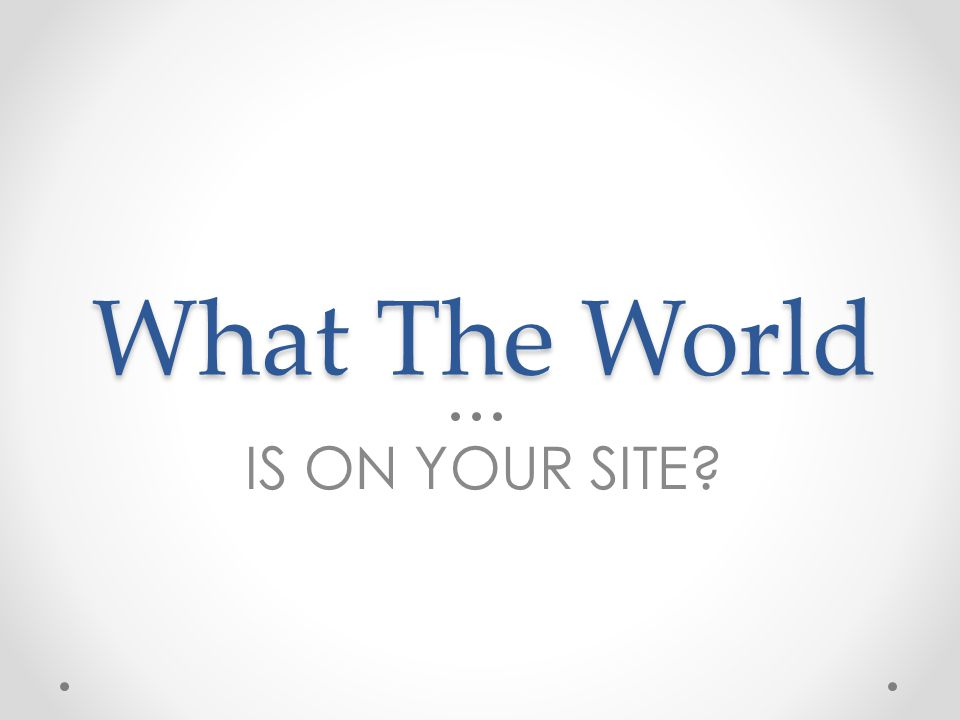 What The World IS ON YOUR SITE?