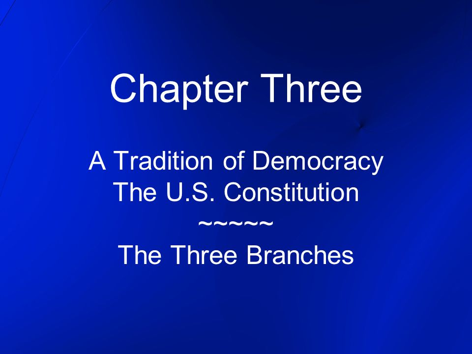 Chapter Three A Tradition of Democracy The U.S. Constitution ~~~~~ The Three Branches