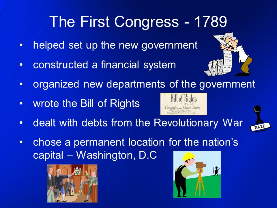 The First Congress - 1789 helped set up the new government constructed a financial system organized new departments of the government wrote the Bill of Rights dealt with debts from the Revolutionary War chose a permanent location for the nation's capital – Washington, D.C