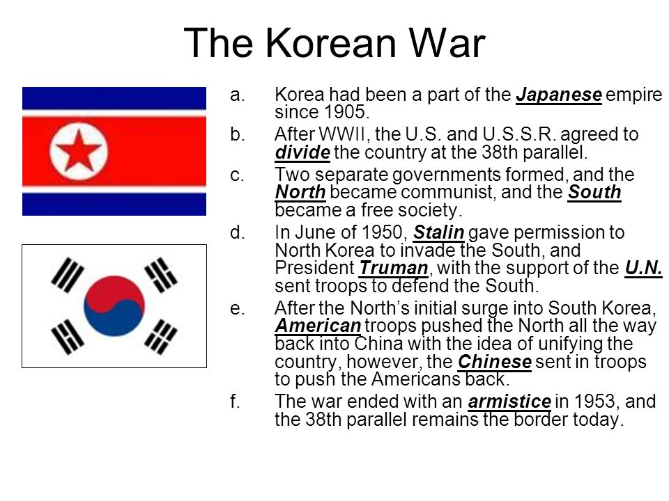 The Korean War a.Korea had been a part of the Japanese empire since 1905. b.After WWII, the U.S. and U.S.S.R. agreed to divide the country at the 38th