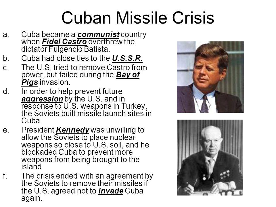 Cuban Missile Crisis a.Cuba became a communist country when Fidel Castro overthrew the dictator Fulgencio Batista. b.Cuba had close ties to the U.S.S.