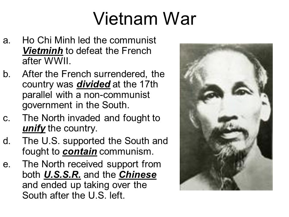 Vietnam War a.Ho Chi Minh led the communist Vietminh to defeat the French after WWII. b.After the French surrendered, the country was divided at the 1