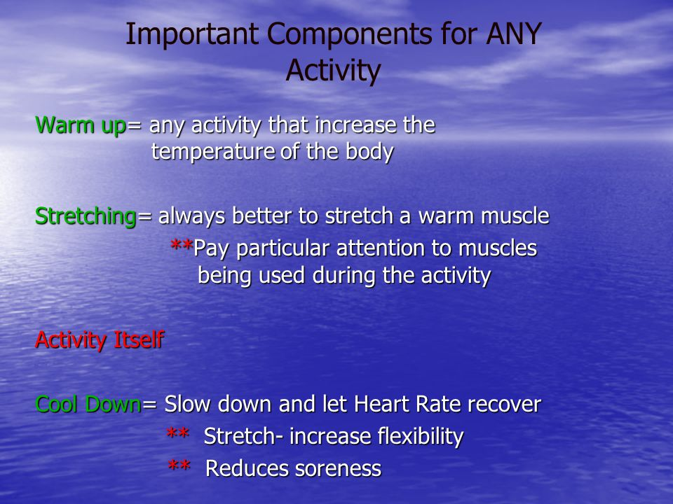 Warm up= any activity that increase the temperature of the body Stretching= always better to stretch a warm muscle **Pay particular attention to muscles being used during the activity Activity Itself Cool Down= Slow down and let Heart Rate recover ** Stretch- increase flexibility ** Stretch- increase flexibility ** Reduces soreness ** Reduces soreness Important Components for ANY Activity