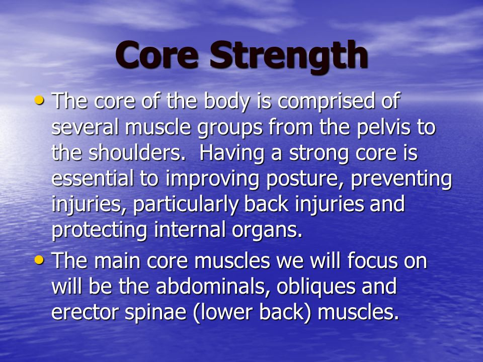 Core Strength The core of the body is comprised of several muscle groups from the pelvis to the shoulders.