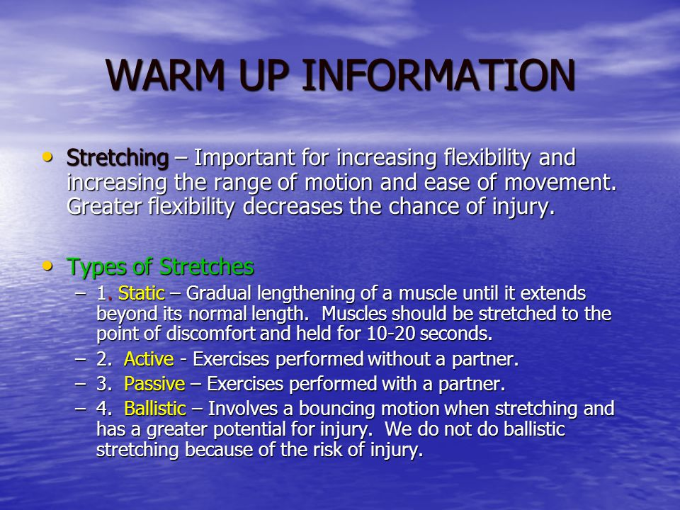 WARM UP INFORMATION Stretching – Important for increasing flexibility and increasing the range of motion and ease of movement.