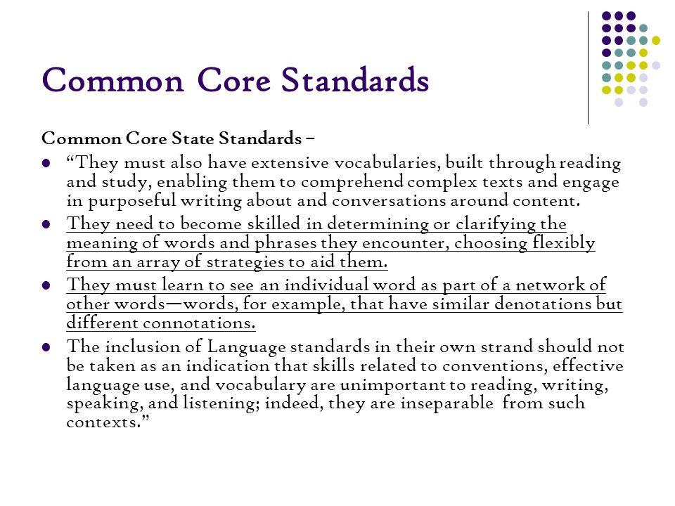 Common Core Standards Common Core State Standards – They must also have extensive vocabularies, built through reading and study, enabling them to comprehend complex texts and engage in purposeful writing about and conversations around content.