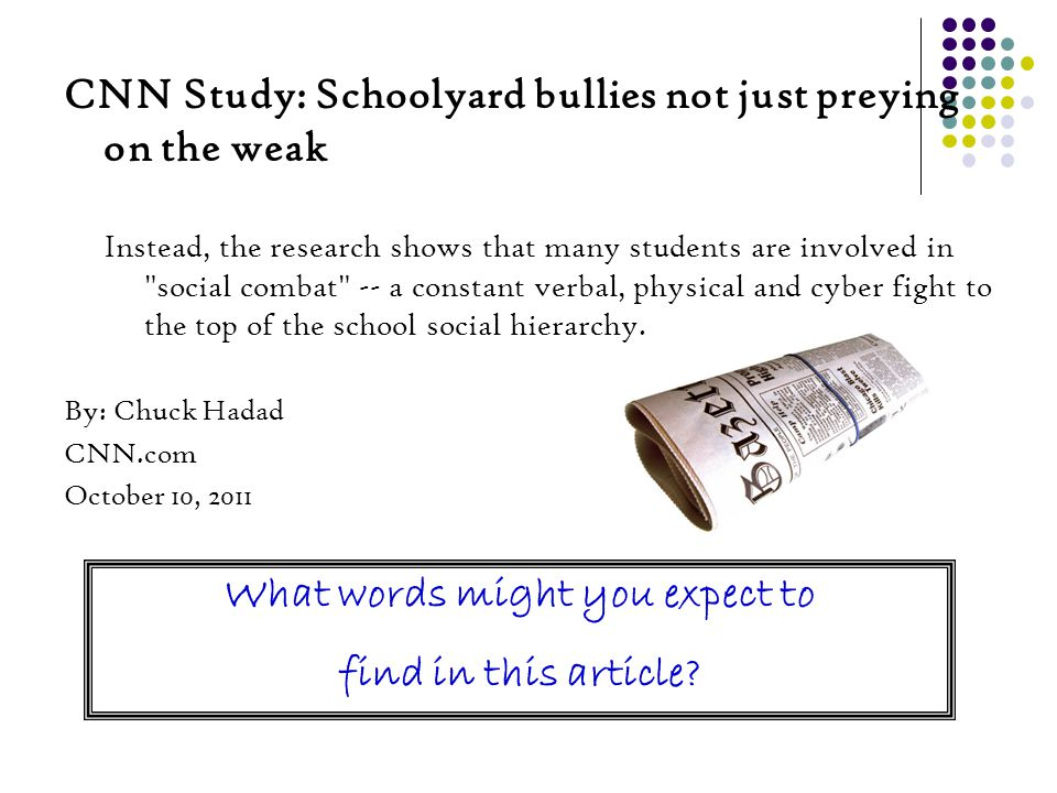 CNN Study: Schoolyard bullies not just preying on the weak Instead, the research shows that many students are involved in social combat -- a constant verbal, physical and cyber fight to the top of the school social hierarchy.