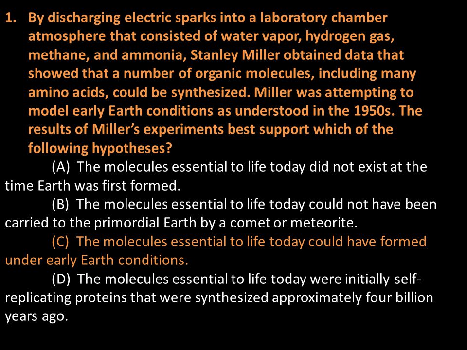 1.By discharging electric sparks into a laboratory chamber atmosphere that consisted of water vapor, hydrogen gas, methane, and ammonia, Stanley Miller obtained data that showed that a number of organic molecules, including many amino acids, could be synthesized.