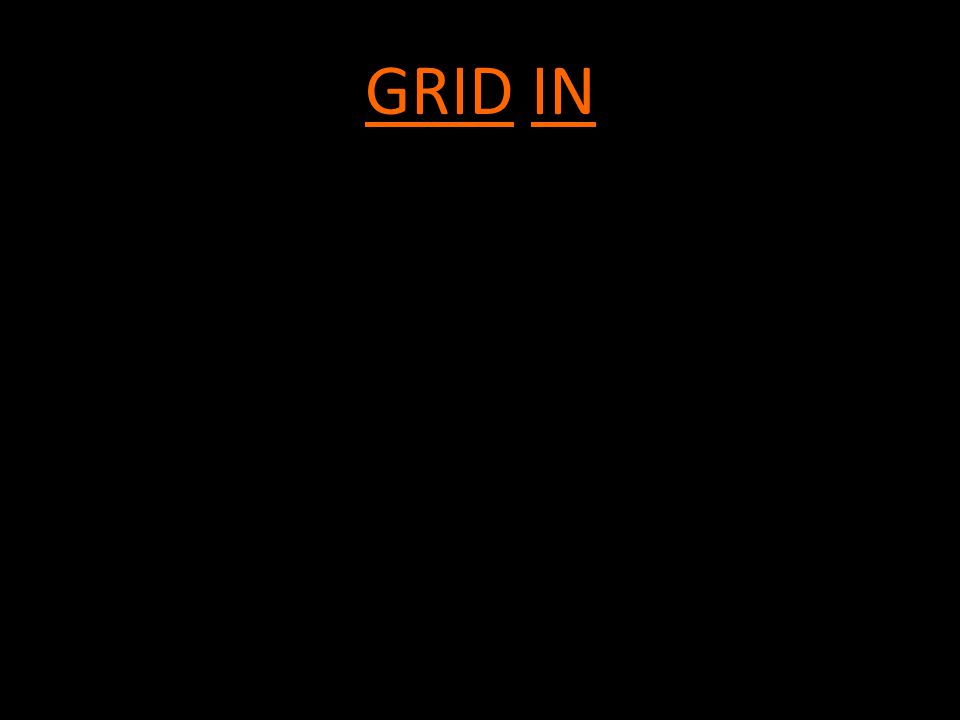 GRID IN -4 function calculator -Grid in your answer, as we have been doing in class -Will be given a formula sheet.