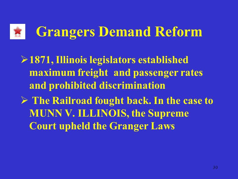 30 Grangers Demand Reform  1871, Illinois legislators established maximum freight and passenger rates and prohibited discrimination  The Railroad fought back.