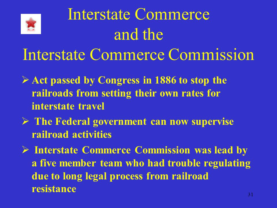 31 Interstate Commerce and the Interstate Commerce Commission  Act passed by Congress in 1886 to stop the railroads from setting their own rates for interstate travel  The Federal government can now supervise railroad activities  Interstate Commerce Commission was lead by a five member team who had trouble regulating due to long legal process from railroad resistance