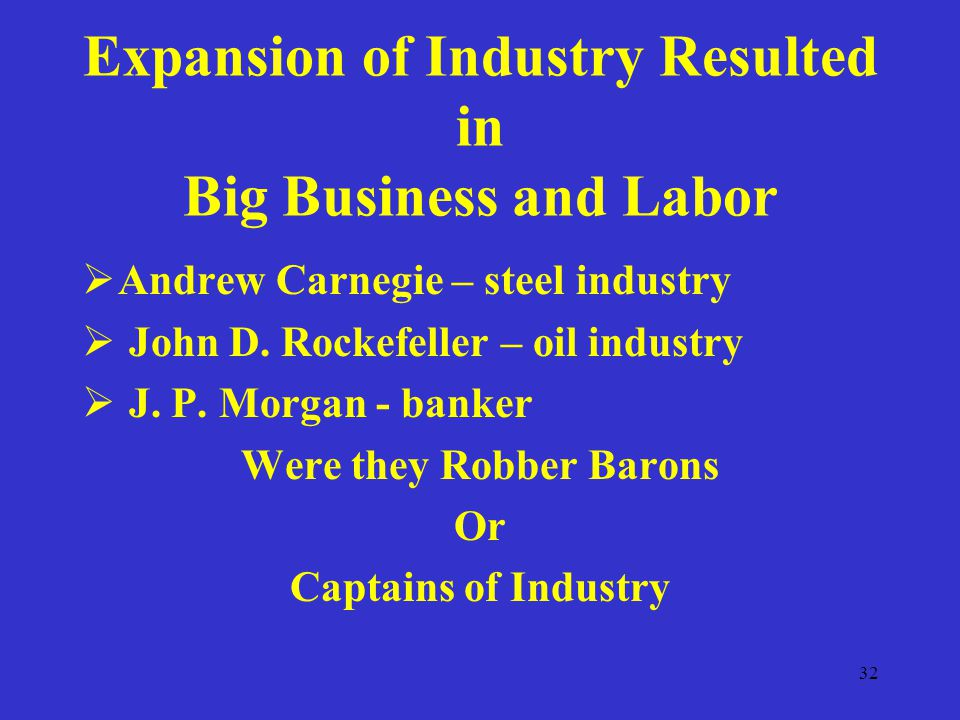 32 Expansion of Industry Resulted in Big Business and Labor  Andrew Carnegie – steel industry  John D.