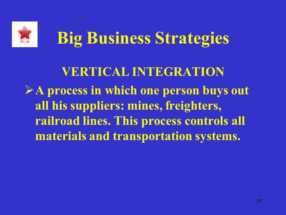 35 Big Business Strategies VERTICAL INTEGRATION  A process in which one person buys out all his suppliers: mines, freighters, railroad lines.