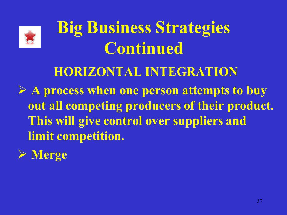 37 Big Business Strategies Continued HORIZONTAL INTEGRATION  A process when one person attempts to buy out all competing producers of their product.