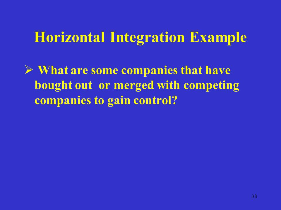 38 Horizontal Integration Example  What are some companies that have bought out or merged with competing companies to gain control
