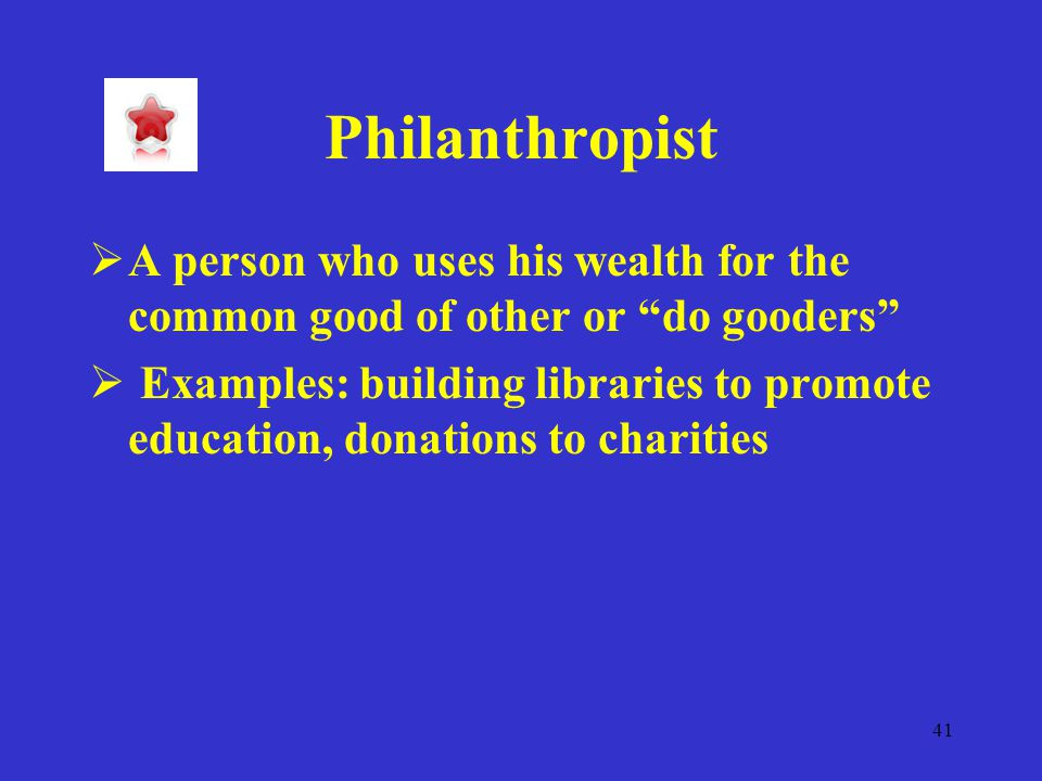 41 Philanthropist  A person who uses his wealth for the common good of other or do gooders  Examples: building libraries to promote education, donations to charities