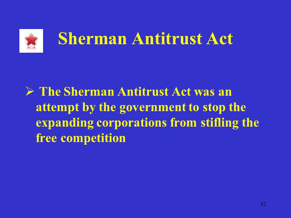 42 Sherman Antitrust Act  The Sherman Antitrust Act was an attempt by the government to stop the expanding corporations from stifling the free competition