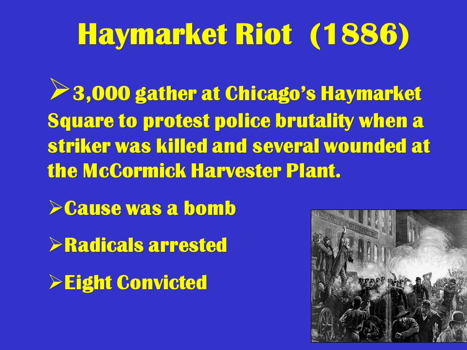 51 Haymarket Riot (1886)  3,000 gather at Chicago's Haymarket Square to protest police brutality when a striker was killed and several wounded at the McCormick Harvester Plant.