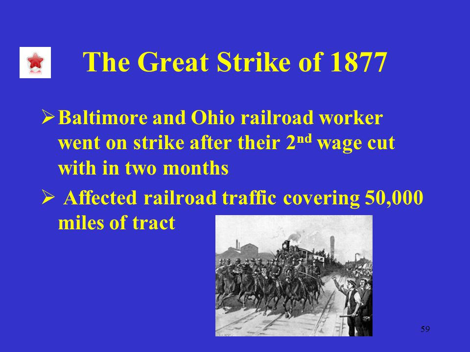 59 The Great Strike of 1877  Baltimore and Ohio railroad worker went on strike after their 2 nd wage cut with in two months  Affected railroad traffic covering 50,000 miles of tract