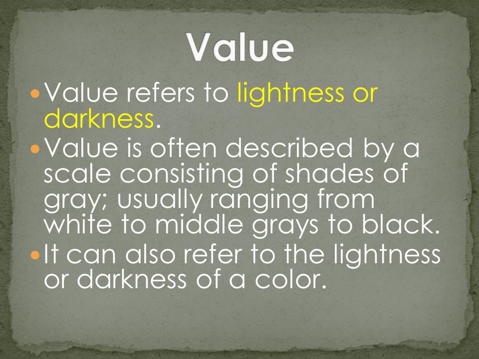 Value refers to lightness or darkness. Value is often described by a scale consisting of shades of gray; usually ranging from white to middle grays to
