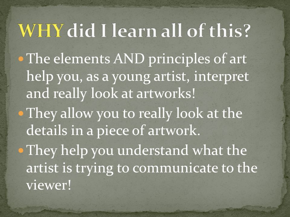 The elements AND principles of art help you, as a young artist, interpret and really look at artworks! They allow you to really look at the details in