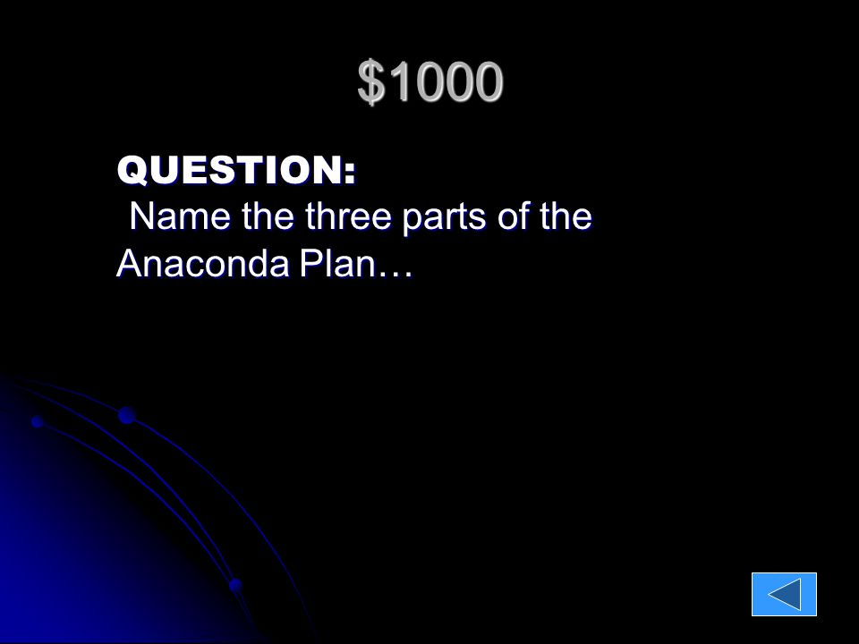 $1000 QUESTION: Name the three parts of the Anaconda Plan… Name the three parts of the Anaconda Plan…