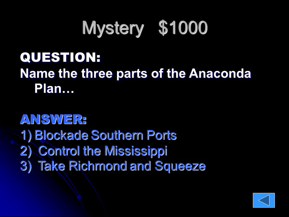 Mystery $1000 QUESTION: Name the three parts of the Anaconda Plan… ANSWER: 1)Blockade Southern Ports 2) Control the Mississippi 3) Take Richmond and Squeeze