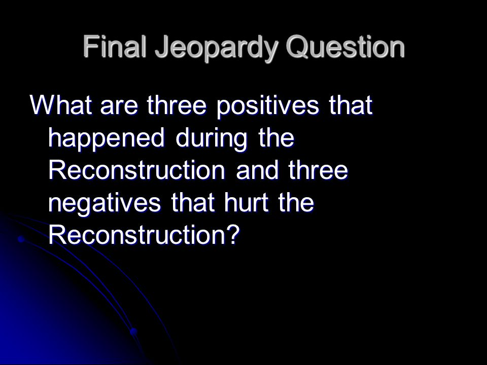 Final Jeopardy Question What are three positives that happened during the Reconstruction and three negatives that hurt the Reconstruction