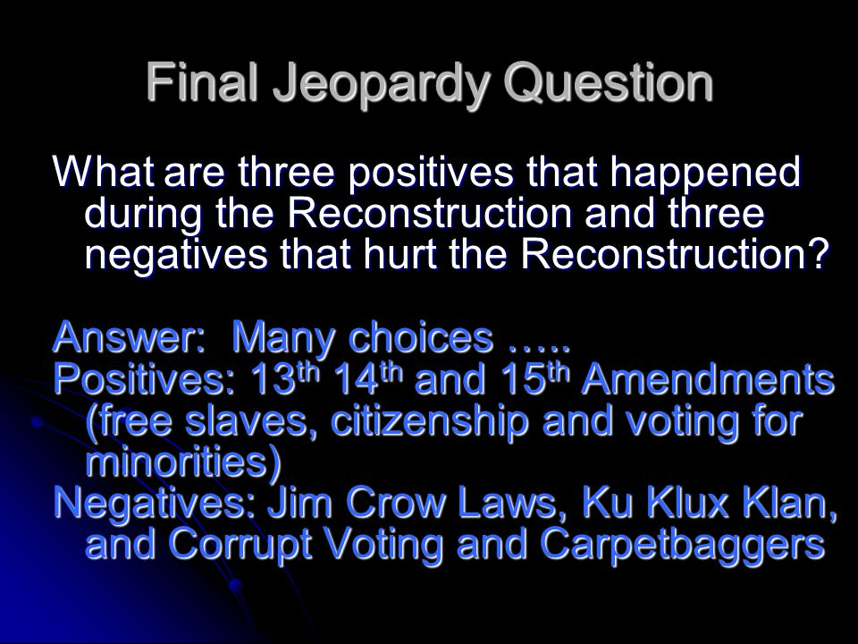 Final Jeopardy Question What are three positives that happened during the Reconstruction and three negatives that hurt the Reconstruction.