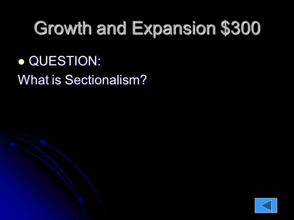 Growth and Expansion $300 QUESTION: QUESTION: What is Sectionalism