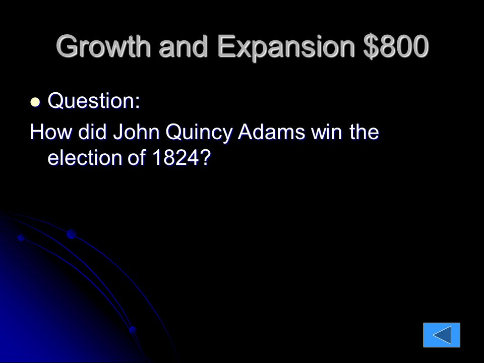 Growth and Expansion $800 Question: Question: How did John Quincy Adams win the election of 1824