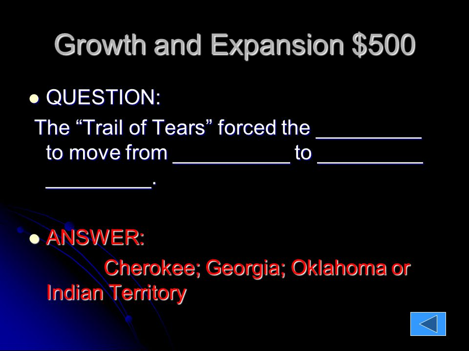 Growth and Expansion $500 QUESTION: QUESTION: The Trail of Tears forced the _________ to move from __________ to _________ _________.