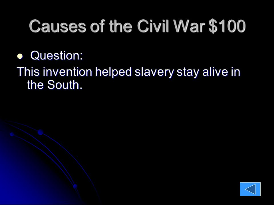Causes of the Civil War $100 Question: Question: This invention helped slavery stay alive in the South.