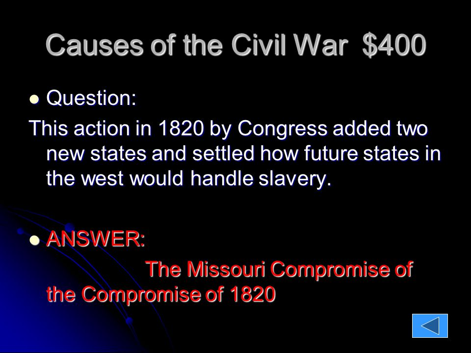 Causes of the Civil War $400 Question: Question: This action in 1820 by Congress added two new states and settled how future states in the west would handle slavery.
