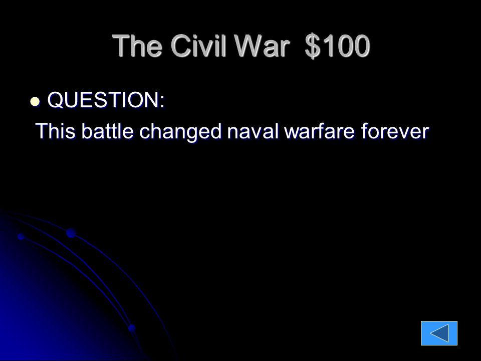 The Civil War $100 QUESTION: QUESTION: This battle changed naval warfare forever This battle changed naval warfare forever