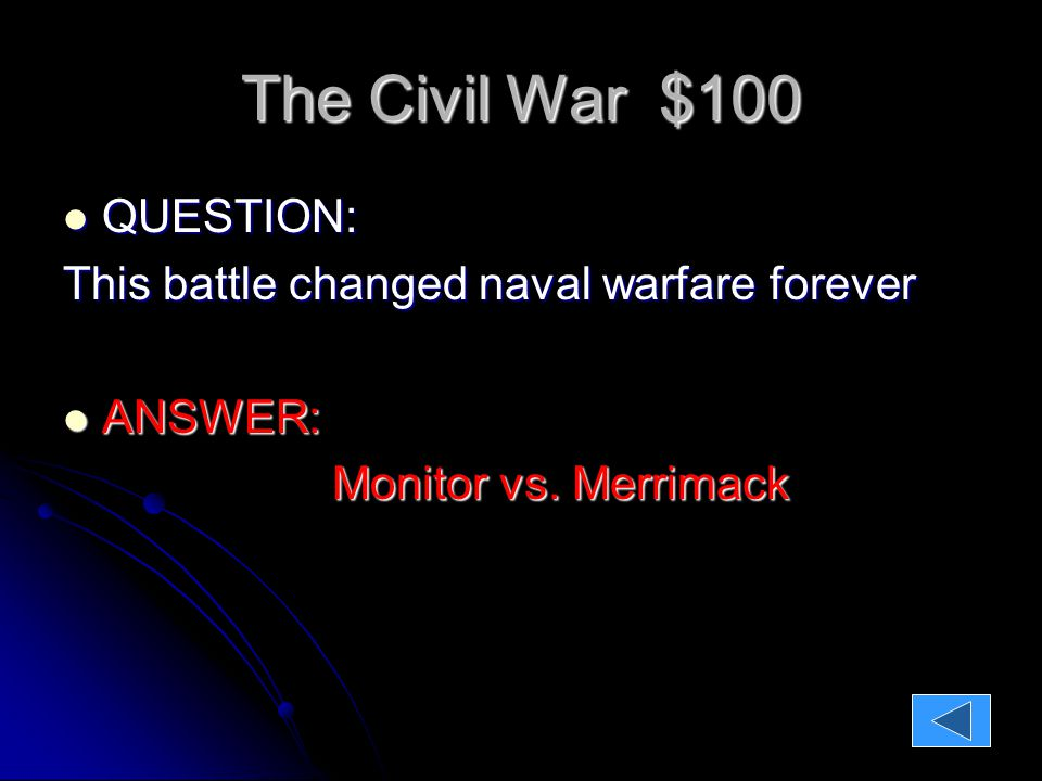 The Civil War $100 QUESTION: QUESTION: This battle changed naval warfare forever ANSWER: ANSWER: Monitor vs.