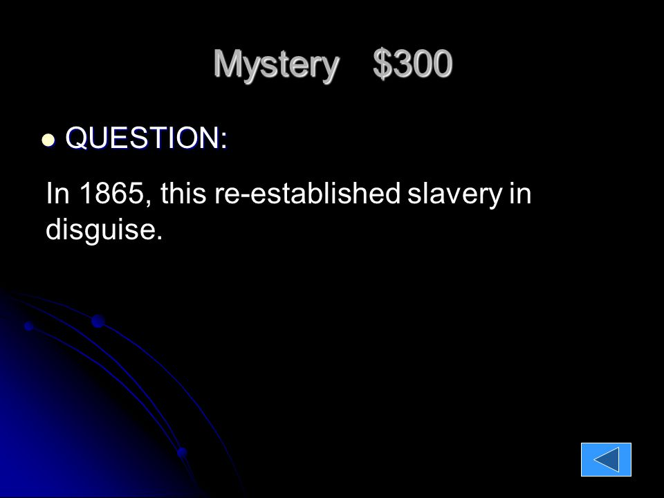 Mystery $300 QUESTION: QUESTION: In 1865, this re-established slavery in disguise.