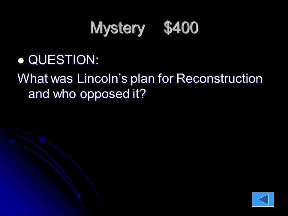 Mystery $400 QUESTION: QUESTION: What was Lincoln's plan for Reconstruction and who opposed it