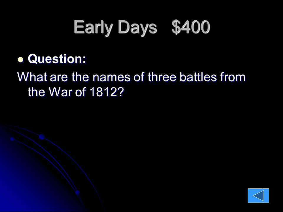 Early Days $400 Question: Question: What are the names of three battles from the War of 1812