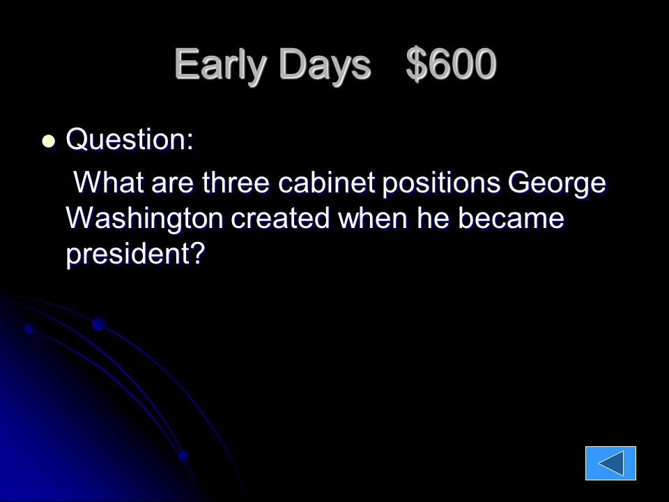 Early Days $600 Question: Question: What are three cabinet positions George Washington created when he became president.