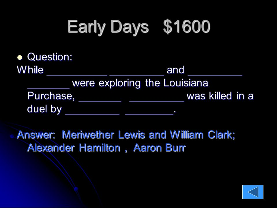Early Days $1600 Question: Question: While __________ _________ and _________ _______ were exploring the Louisiana Purchase, _______ _________ was killed in a duel by _________ ________.
