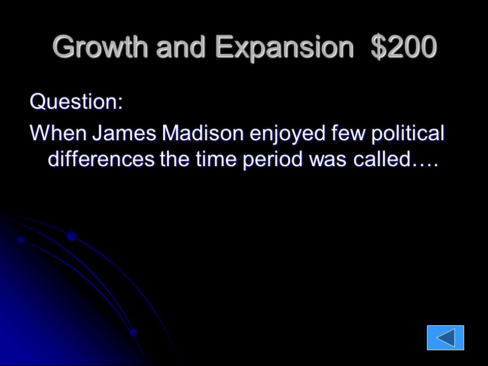 Growth and Expansion $200 Question: When James Madison enjoyed few political differences the time period was called….