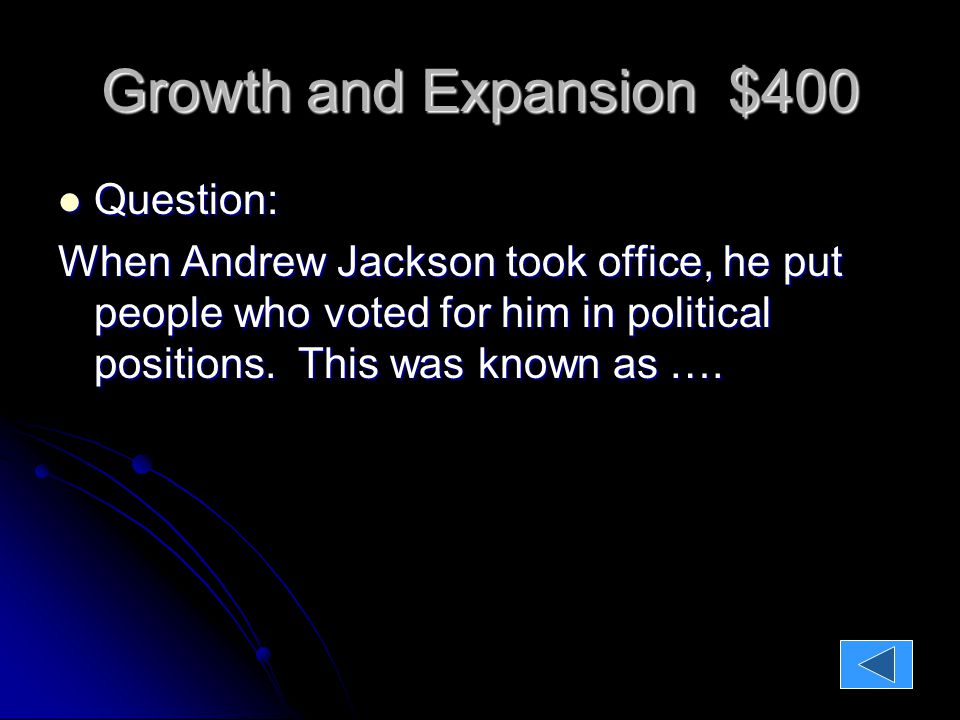 Growth and Expansion $400 Question: Question: When Andrew Jackson took office, he put people who voted for him in political positions.