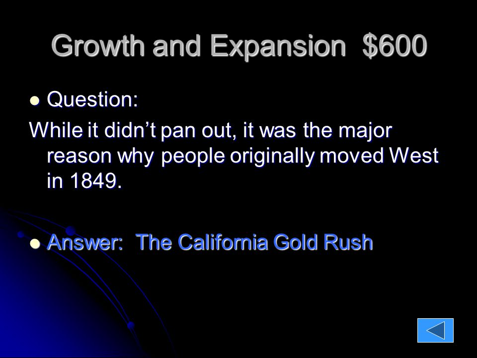 Growth and Expansion $600 Question: Question: While it didn't pan out, it was the major reason why people originally moved West in 1849.