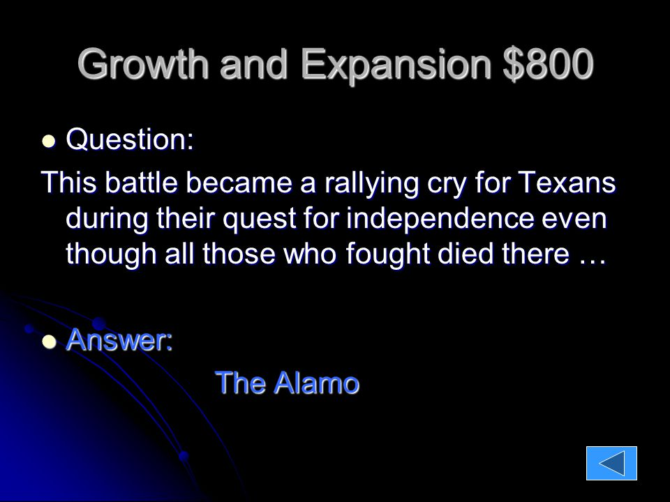 Growth and Expansion $800 Question: Question: This battle became a rallying cry for Texans during their quest for independence even though all those who fought died there … Answer: Answer: The Alamo The Alamo