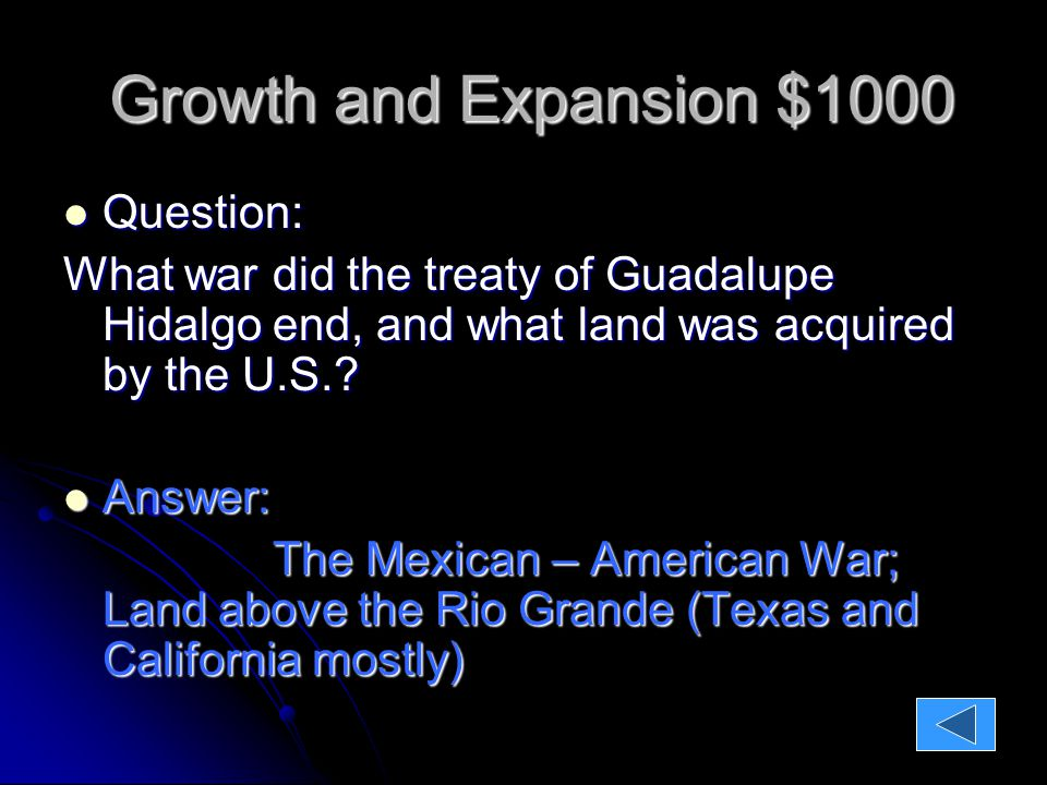 Growth and Expansion $1000 Growth and Expansion $1000 Question: Question: What war did the treaty of Guadalupe Hidalgo end, and what land was acquired by the U.S..